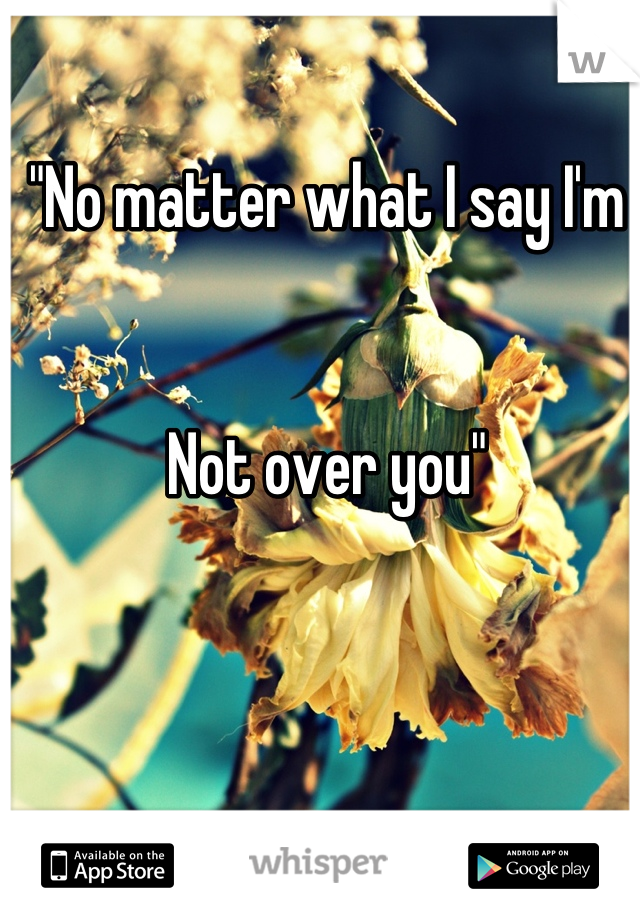 """""""No matter what I say I'm   Not over you"""""""