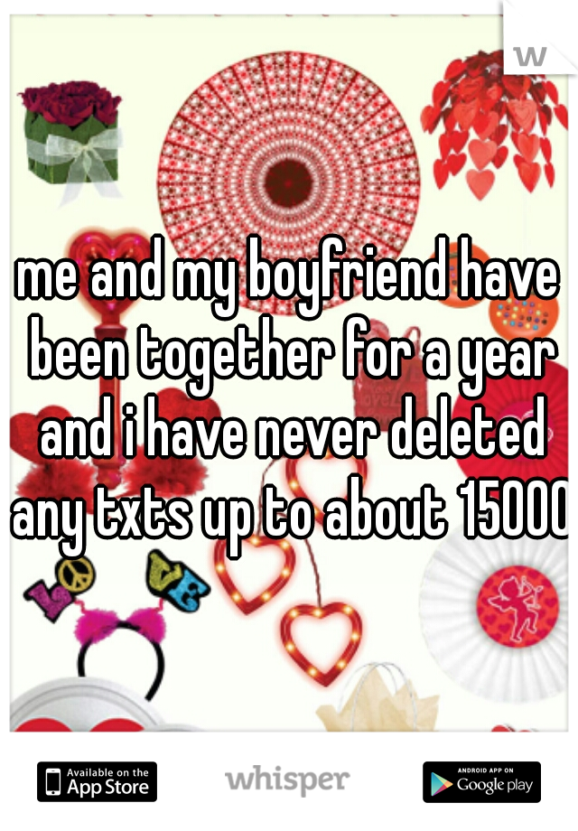 me and my boyfriend have been together for a year and i have never deleted any txts up to about 15000