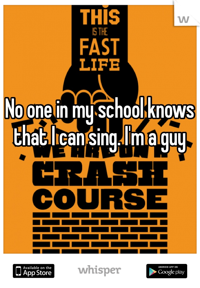No one in my school knows that I can sing. I'm a guy