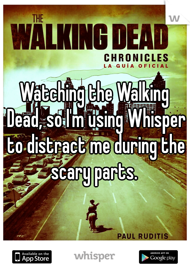 Watching the Walking Dead, so I'm using Whisper to distract me during the scary parts.
