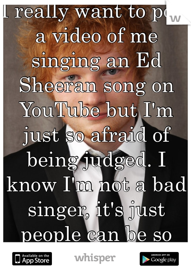 I really want to post a video of me singing an Ed Sheeran song on YouTube but I'm just so afraid of being judged. I know I'm not a bad singer, it's just people can be so mean.