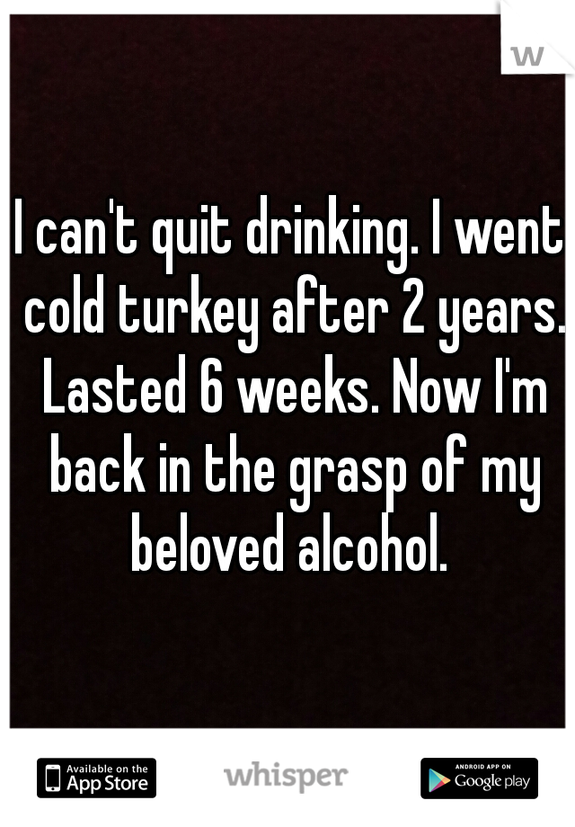 I can't quit drinking. I went cold turkey after 2 years. Lasted 6 weeks. Now I'm back in the grasp of my beloved alcohol.