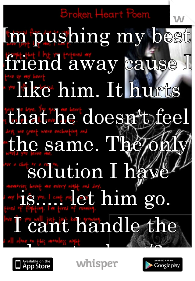 Im pushing my best friend away cause I like him. It hurts that he doesn't feel the same. The only solution I have is..... let him go.  I cant handle the heart ache </3