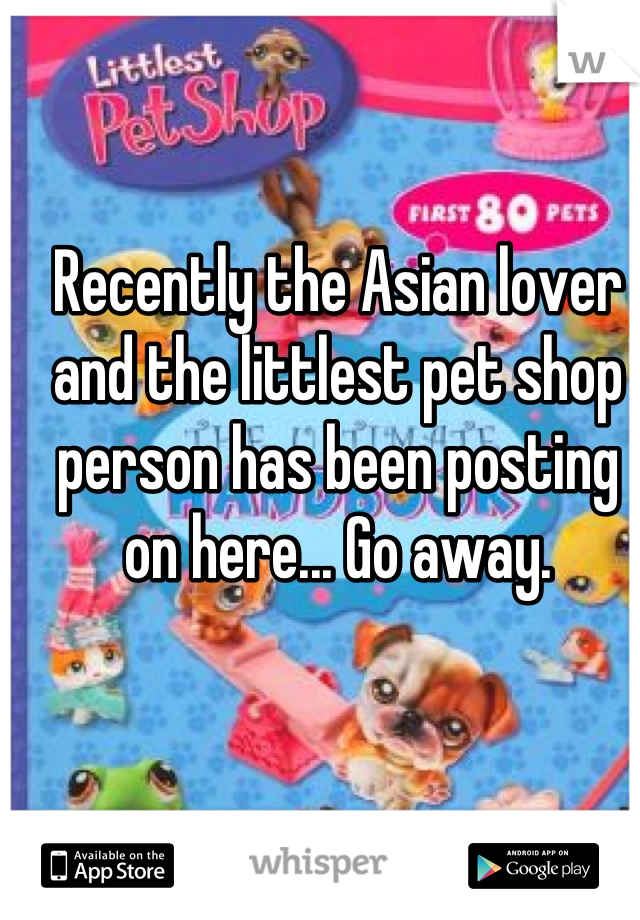 Recently the Asian lover and the littlest pet shop person has been posting on here... Go away.
