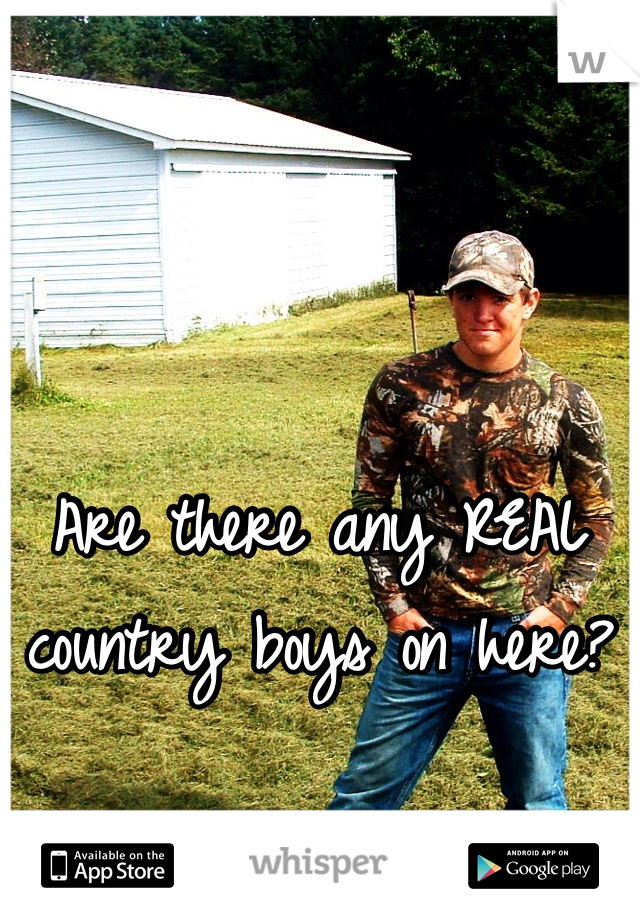 Are there any REAL country boys on here?