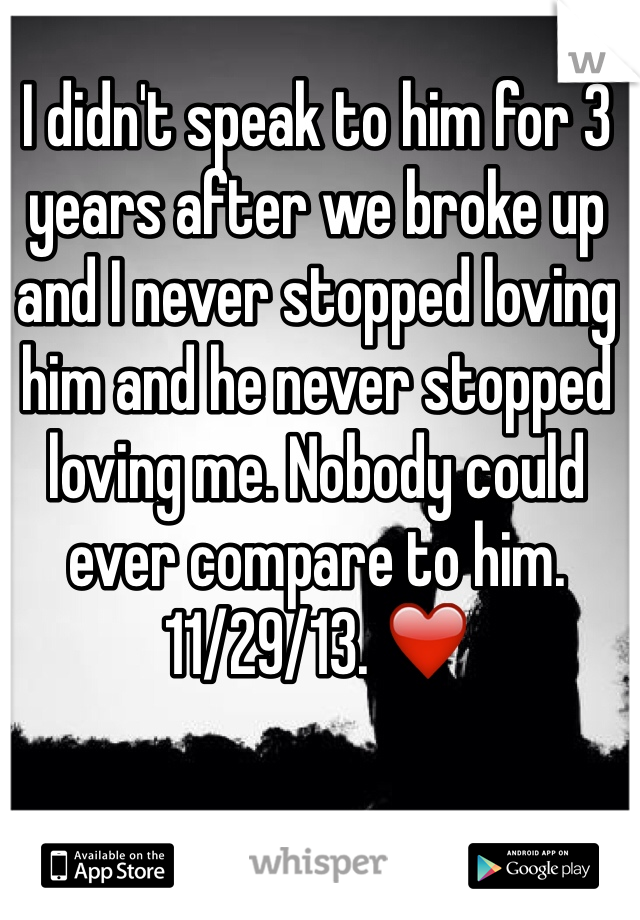 I didn't speak to him for 3 years after we broke up and I never stopped loving him and he never stopped loving me. Nobody could ever compare to him. 11/29/13. ❤️