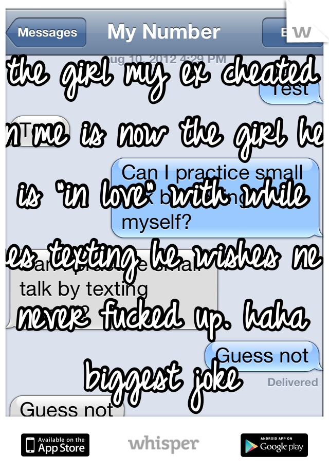 """the girl my ex cheated on me is now the girl he is """"in love"""" with while hes texting he wishes ne never fucked up. haha biggest joke"""