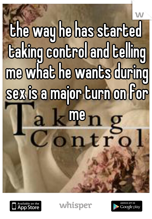 the way he has started taking control and telling me what he wants during sex is a major turn on for me