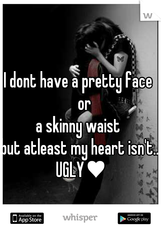 I dont have a pretty face      or  a skinny waist  but atleast my heart isn't.. UGLY♥