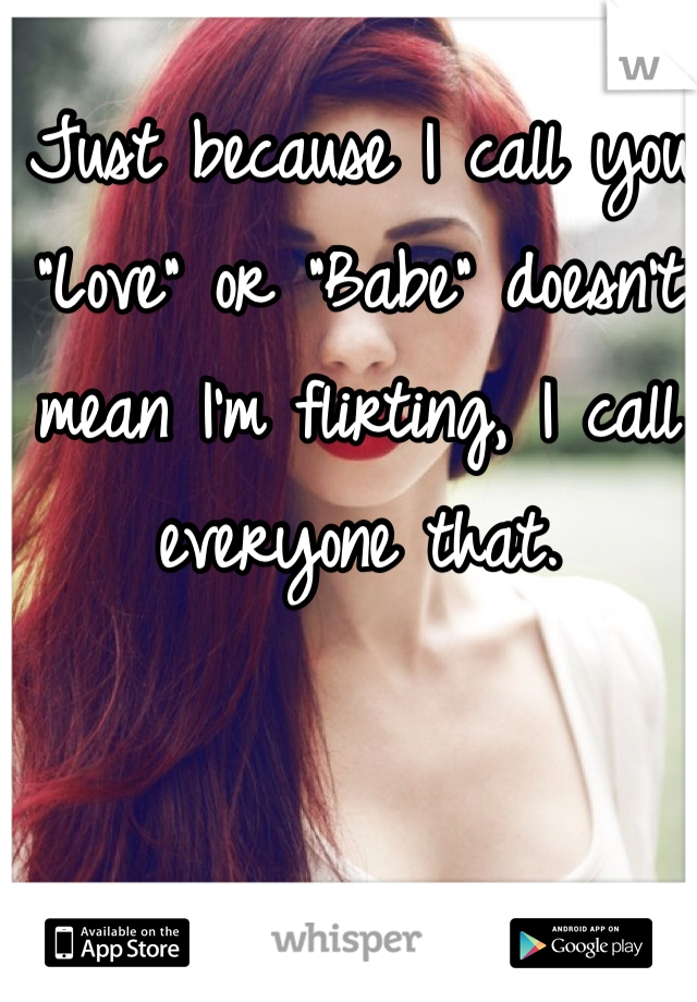 """Just because I call you """"Love"""" or """"Babe"""" doesn't mean I'm flirting, I call everyone that."""
