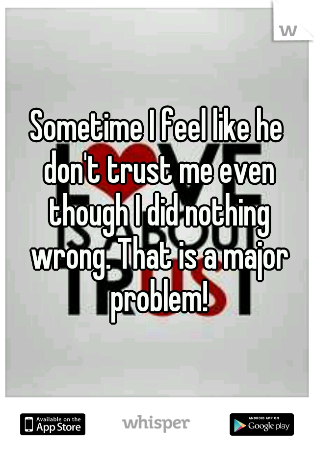 Sometime I feel like he don't trust me even though I did nothing wrong. That is a major problem!