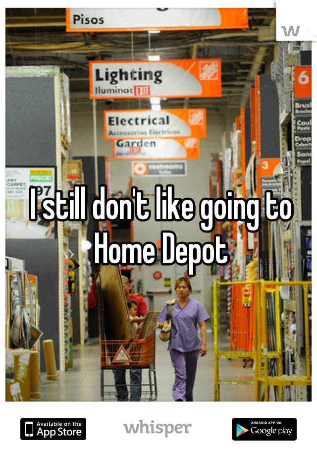 I still don't like going to Home Depot