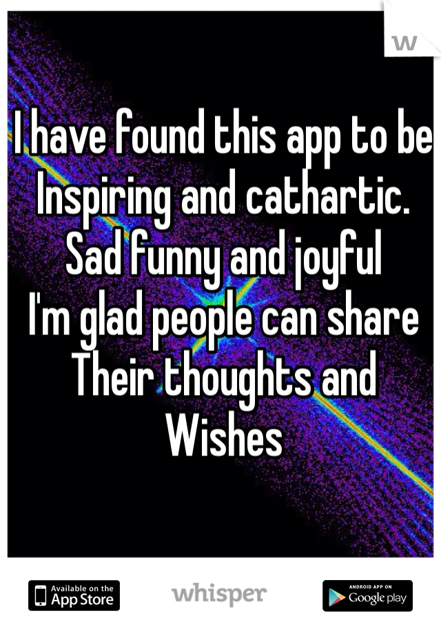 I have found this app to be Inspiring and cathartic. Sad funny and joyful  I'm glad people can share Their thoughts and Wishes