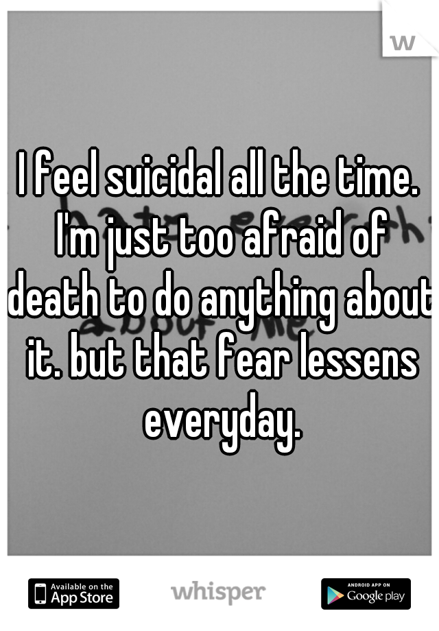 I feel suicidal all the time. I'm just too afraid of death to do anything about it. but that fear lessens everyday.