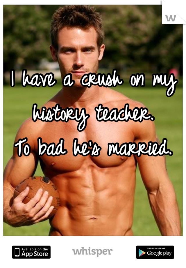I have a crush on my history teacher. To bad he's married.