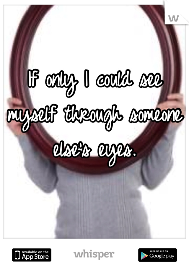 If only I could see myself through someone else's eyes.
