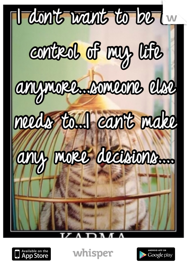 I don't want to be in control of my life anymore...someone else needs to...I can't make any more decisions....