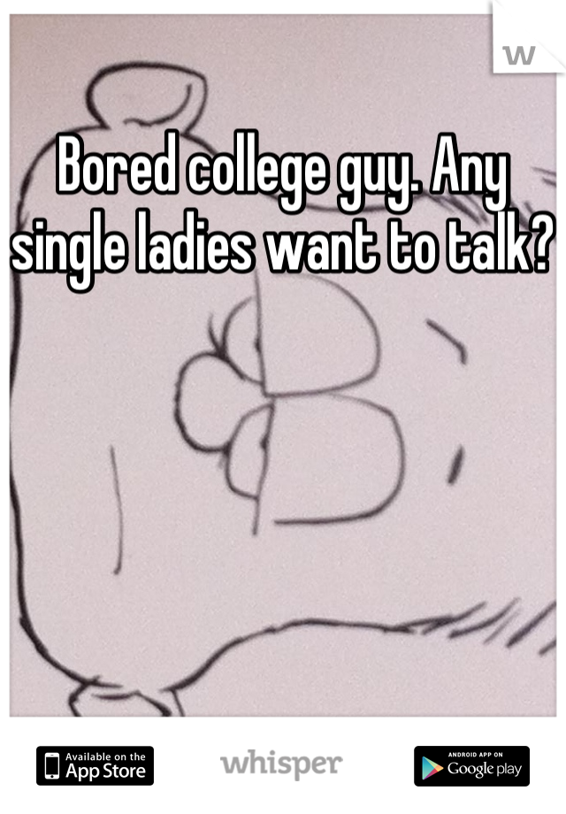 Bored college guy. Any single ladies want to talk?