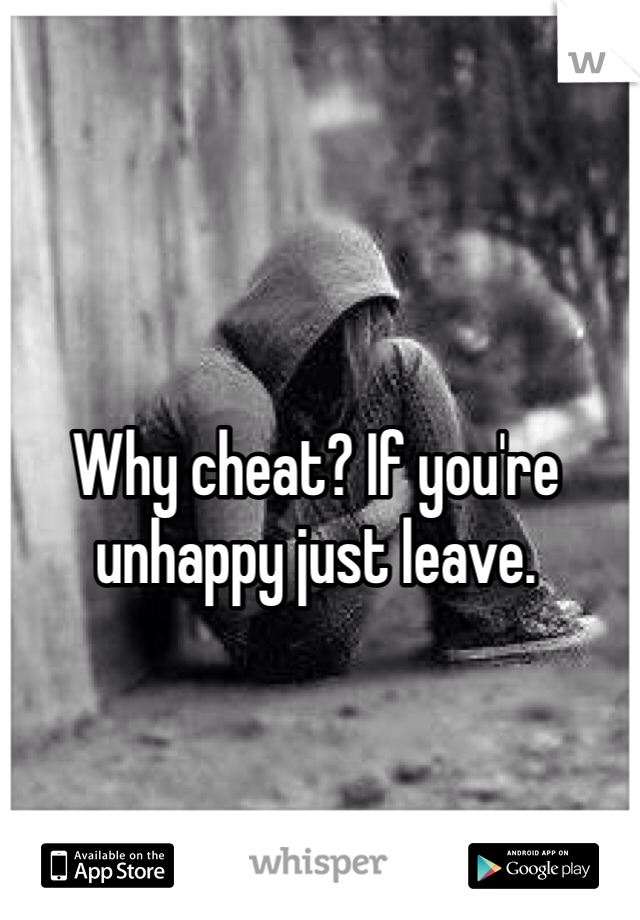 Why cheat? If you're unhappy just leave.