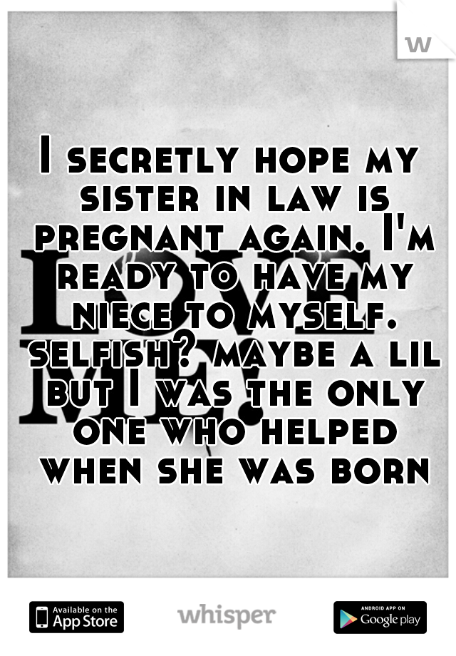 I secretly hope my sister in law is pregnant again. I'm ready to have my niece to myself. selfish? maybe a lil but I was the only one who helped when she was born