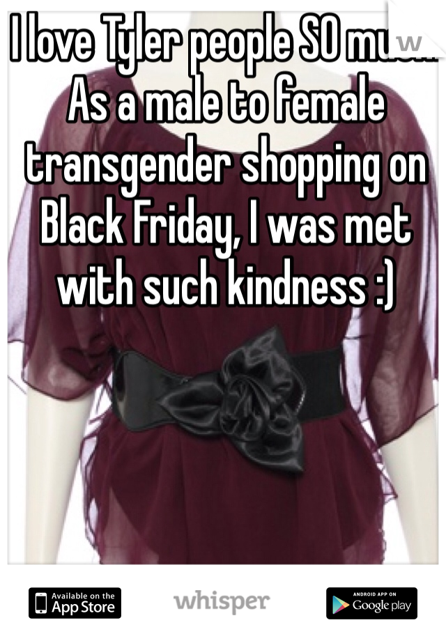 I love Tyler people SO much. As a male to female transgender shopping on Black Friday, I was met with such kindness :)