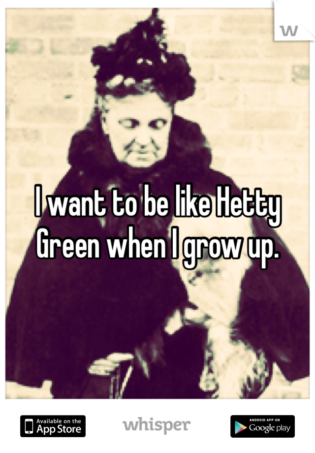 I want to be like Hetty Green when I grow up.