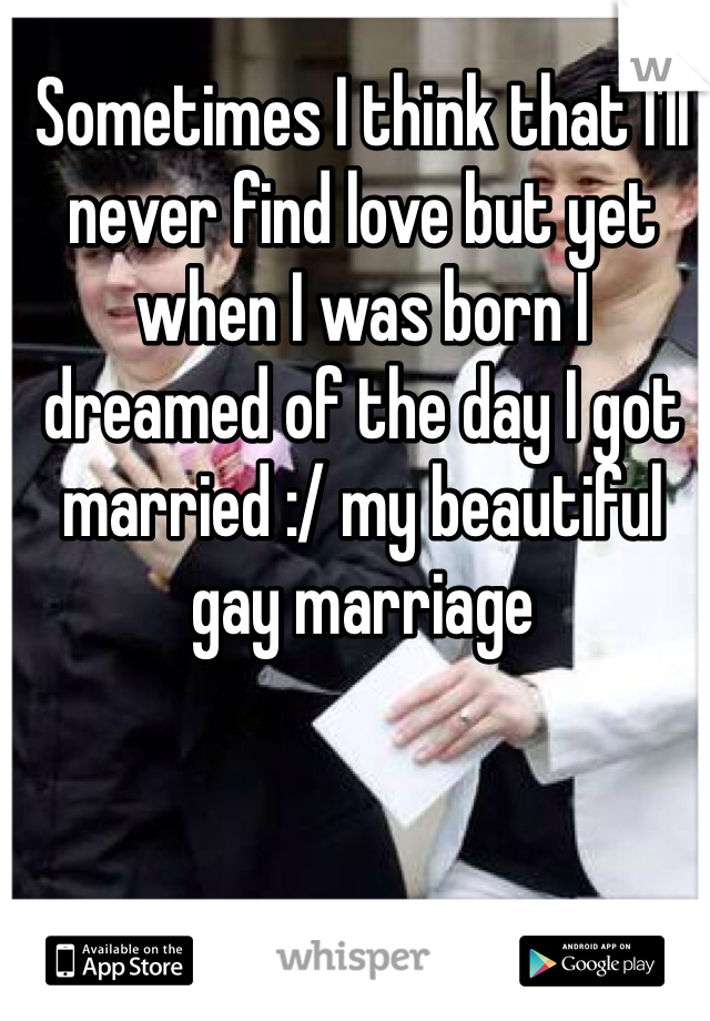 Sometimes I think that I'll never find love but yet when I was born I dreamed of the day I got married :/ my beautiful gay marriage