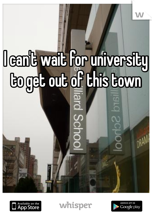 I can't wait for university to get out of this town