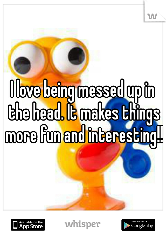 I love being messed up in the head. It makes things more fun and interesting!!