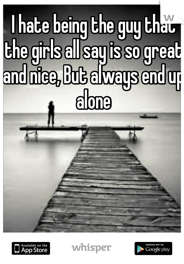 I hate being the guy that the girls all say is so great and nice, But always end up alone