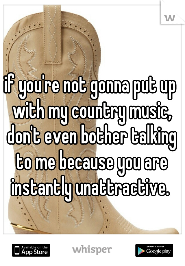 if you're not gonna put up with my country music, don't even bother talking to me because you are instantly unattractive.