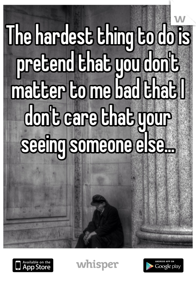 The hardest thing to do is pretend that you don't matter to me bad that I don't care that your seeing someone else...