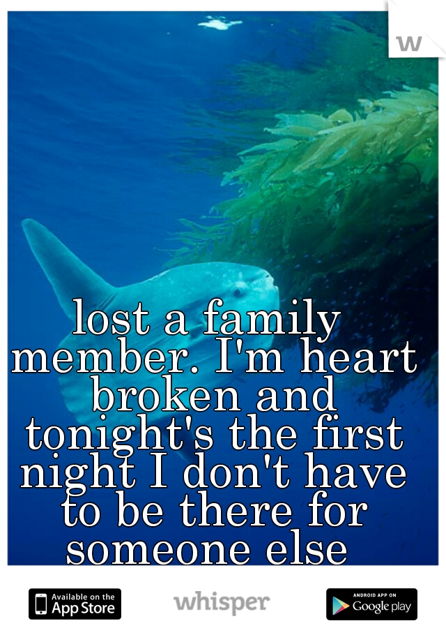 lost a family member. I'm heart broken and tonight's the first night I don't have to be there for someone else