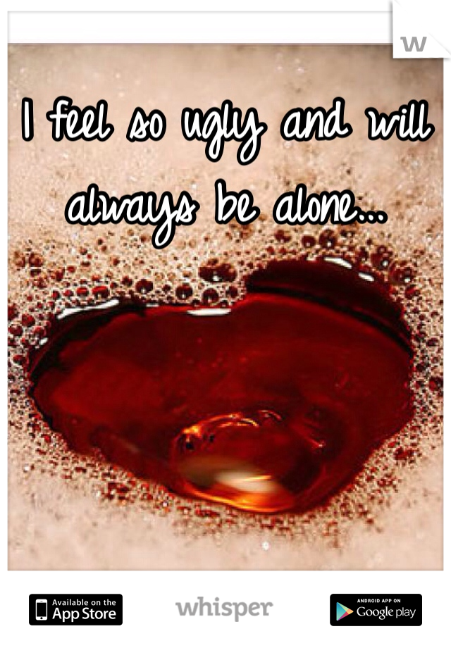 I feel so ugly and will always be alone...