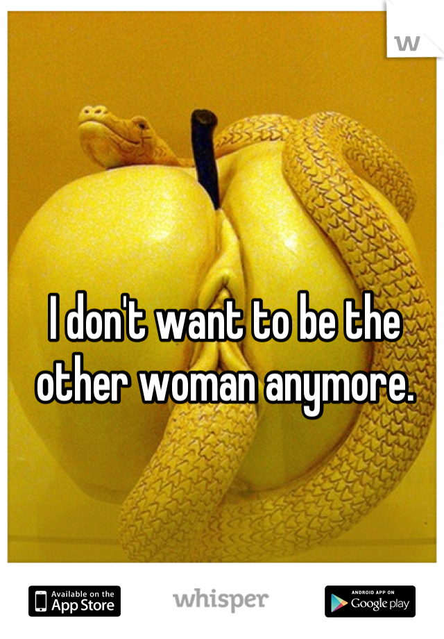 I don't want to be the other woman anymore.