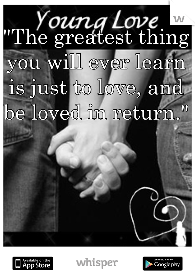 """""""The greatest thing you will ever learn is just to love, and be loved in return."""""""
