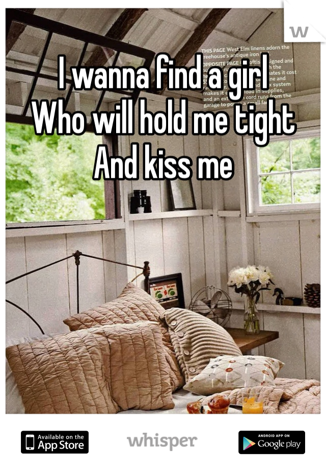 I wanna find a girl  Who will hold me tight  And kiss me