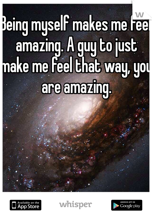 Being myself makes me feel amazing. A guy to just make me feel that way, you are amazing.