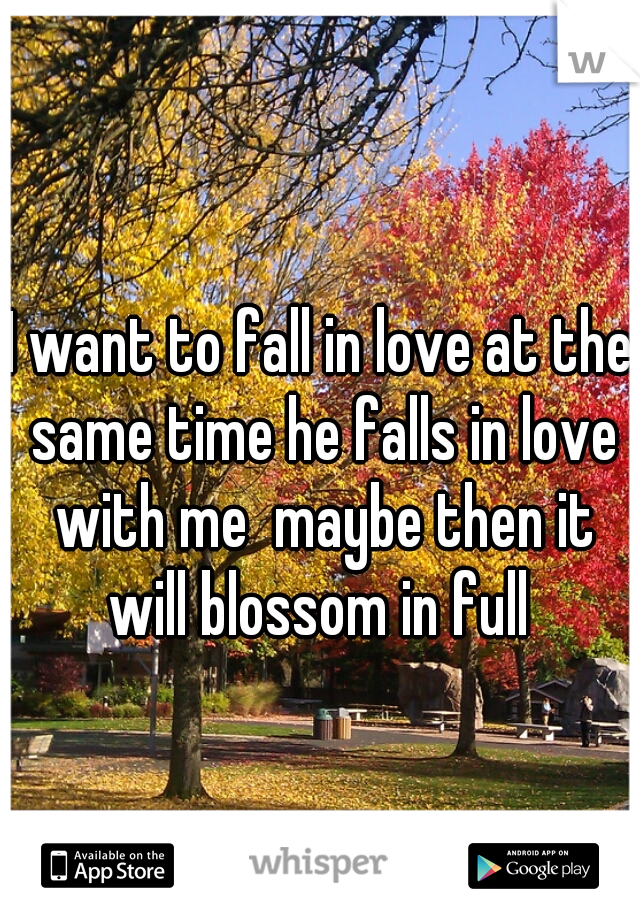 I want to fall in love at the same time he falls in love with me  maybe then it will blossom in full