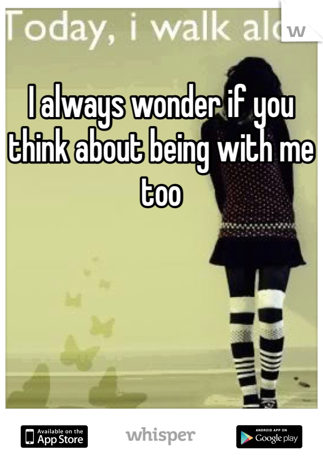I always wonder if you think about being with me too
