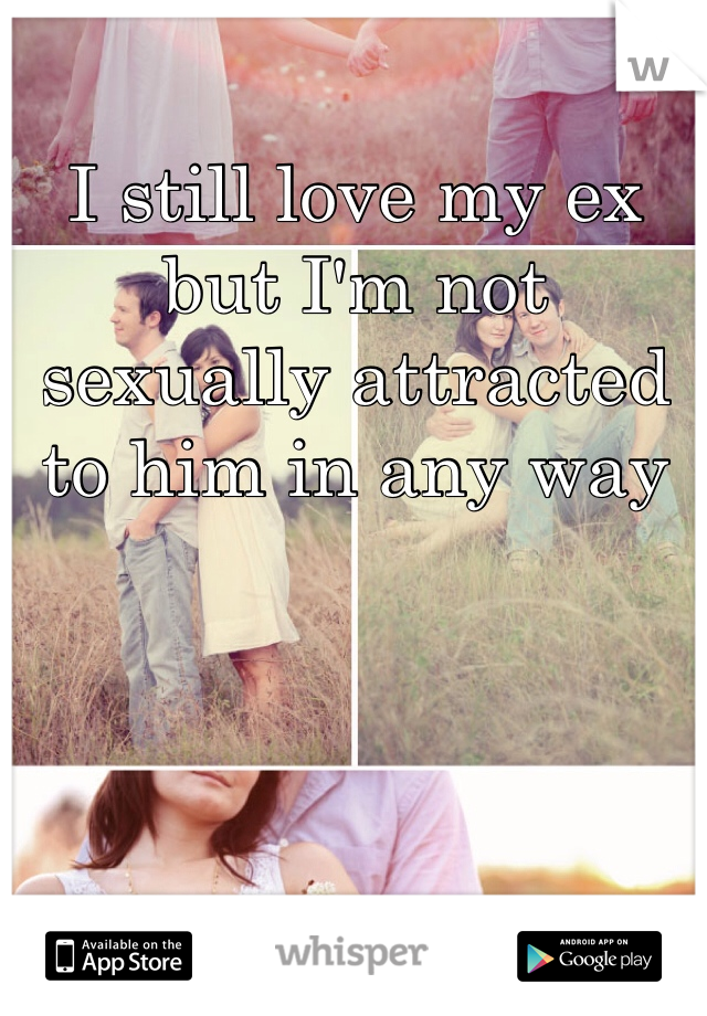 I still love my ex but I'm not sexually attracted to him in any way