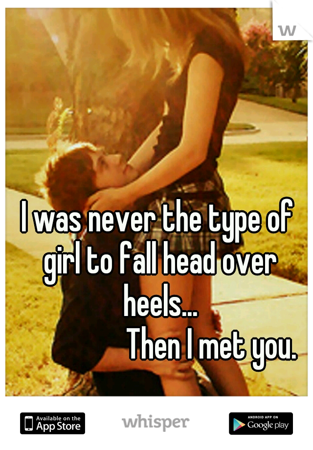 I was never the type of girl to fall head over heels...                      Then I met you.