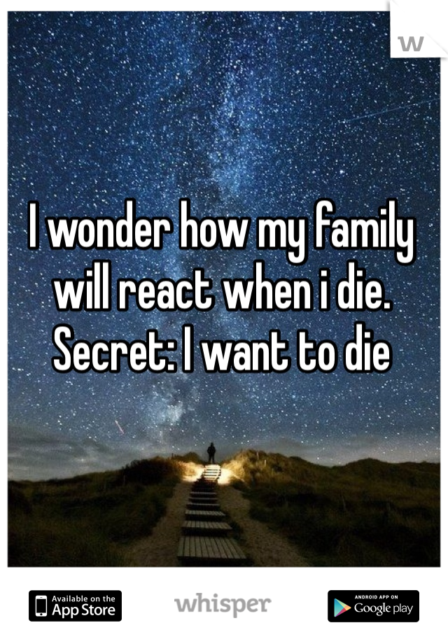 I wonder how my family will react when i die.  Secret: I want to die
