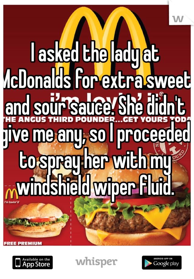 I asked the lady at McDonalds for extra sweet and sour sauce. She didn't give me any, so I proceeded to spray her with my windshield wiper fluid.