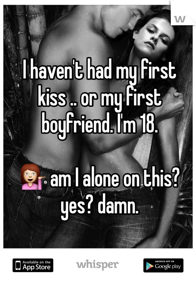 I haven't had my first kiss .. or my first boyfriend. I'm 18.  💁 am I alone on this? yes? damn.