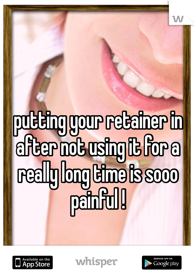putting your retainer in after not using it for a really long time is sooo painful !