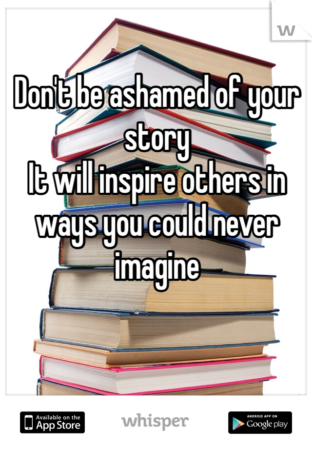Don't be ashamed of your story It will inspire others in ways you could never imagine