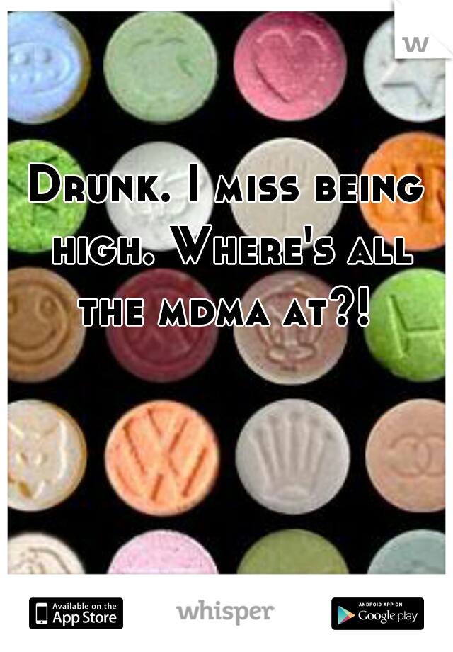 Drunk. I miss being high. Where's all the mdma at?!