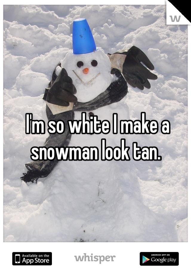 I'm so white I make a snowman look tan.