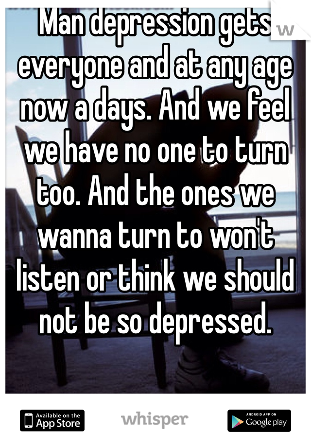 Man depression gets everyone and at any age now a days. And we feel we have no one to turn too. And the ones we wanna turn to won't listen or think we should not be so depressed.